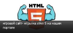 игровой сайт- игры на хтмл 5 на нашем портале