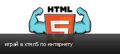 играй в хтмл5 по интернету