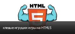 клевые игрушки игры на HTML5