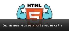 бесплатные игры на хтмл5 у нас на сайте