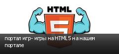 портал игр- игры на HTML5 на нашем портале