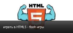 играть в HTML5 - flash игры