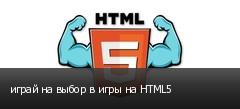 играй на выбор в игры на HTML5