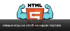 клевые игры на хтмл5 на нашем портале