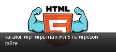 каталог игр- игры на хтмл 5 на игровом сайте