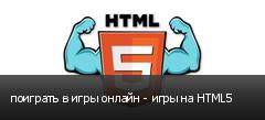 поиграть в игры онлайн - игры на HTML5