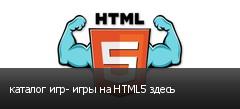 каталог игр- игры на HTML5 здесь