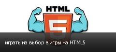 играть на выбор в игры на HTML5