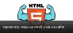 портал игр- игры на хтмл5 у нас на сайте