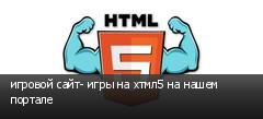 игровой сайт- игры на хтмл5 на нашем портале