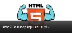 качай на выбор игры на HTML5
