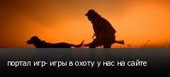 портал игр- игры в охоту у нас на сайте