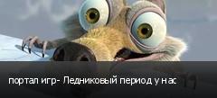 портал игр- Ледниковый период у нас