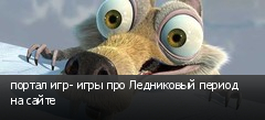 портал игр- игры про Ледниковый период на сайте