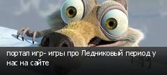 портал игр- игры про Ледниковый период у нас на сайте