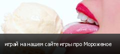 играй на нашем сайте игры про Мороженое