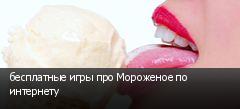 бесплатные игры про Мороженое по интернету