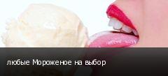 любые Мороженое на выбор