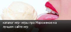 каталог игр- игры про Мороженое на лучшем сайте игр