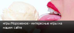 игры Мороженое - интересные игры на нашем сайте