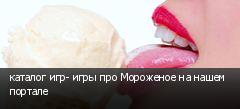 каталог игр- игры про Мороженое на нашем портале