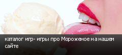 каталог игр- игры про Мороженое на нашем сайте