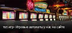 топ игр- Игровые автоматы у нас на сайте