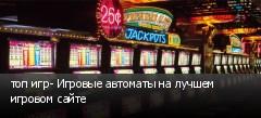 топ игр- Игровые автоматы на лучшем игровом сайте