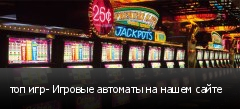 топ игр- Игровые автоматы на нашем сайте