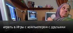 играть в Игры с компьютером с друзьями