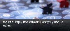 топ игр- игры про Имаджинариум у нас на сайте