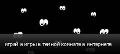 играй в игры в темной комнате в интернете