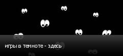 игры в темноте - здесь
