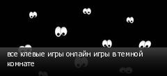 все клевые игры онлайн игры в темной комнате