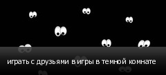играть с друзьями в игры в темной комнате
