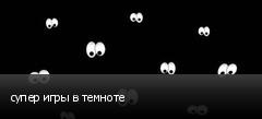 супер игры в темноте