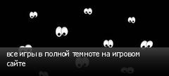 все игры в полной темноте на игровом сайте