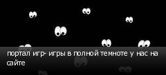 портал игр- игры в полной темноте у нас на сайте