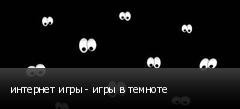 интернет игры - игры в темноте