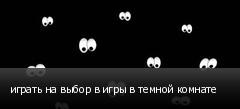 играть на выбор в игры в темной комнате