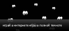 играй в интернете игры в полной темноте