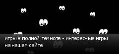 игры в полной темноте - интересные игры на нашем сайте