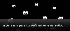 играть в игры в полной темноте на выбор