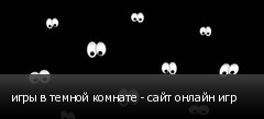 игры в темной комнате - сайт онлайн игр