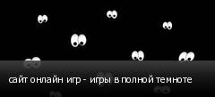 сайт онлайн игр - игры в полной темноте