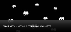 сайт игр - игры в темной комнате