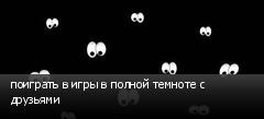 поиграть в игры в полной темноте с друзьями