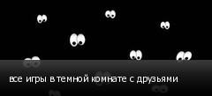 все игры в темной комнате с друзьями