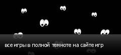 все игры в полной темноте на сайте игр