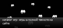 каталог игр- игры в полной темноте на сайте